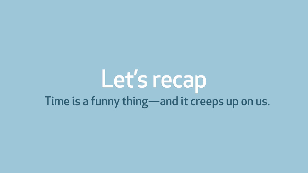 Let's recap Time is a funny thing—and it creeps...