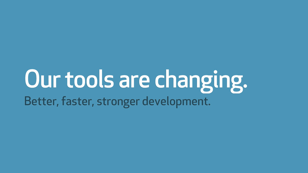 Our tools are changing. Better, faster, stronge...