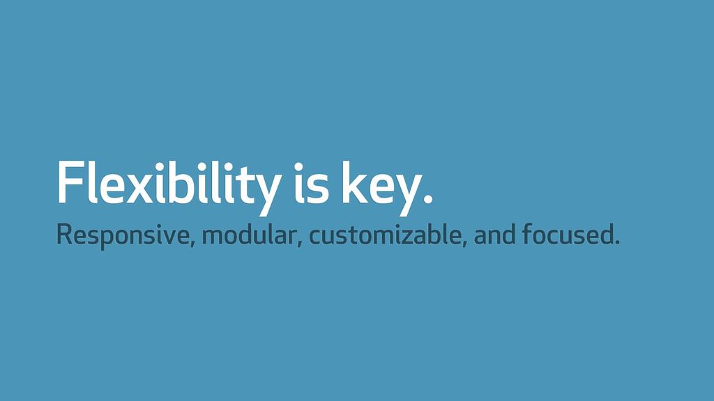 Flexibility is key. Responsive, modular, custom...