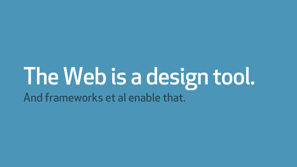 The Web is a design tool. And frameworks et al ...
