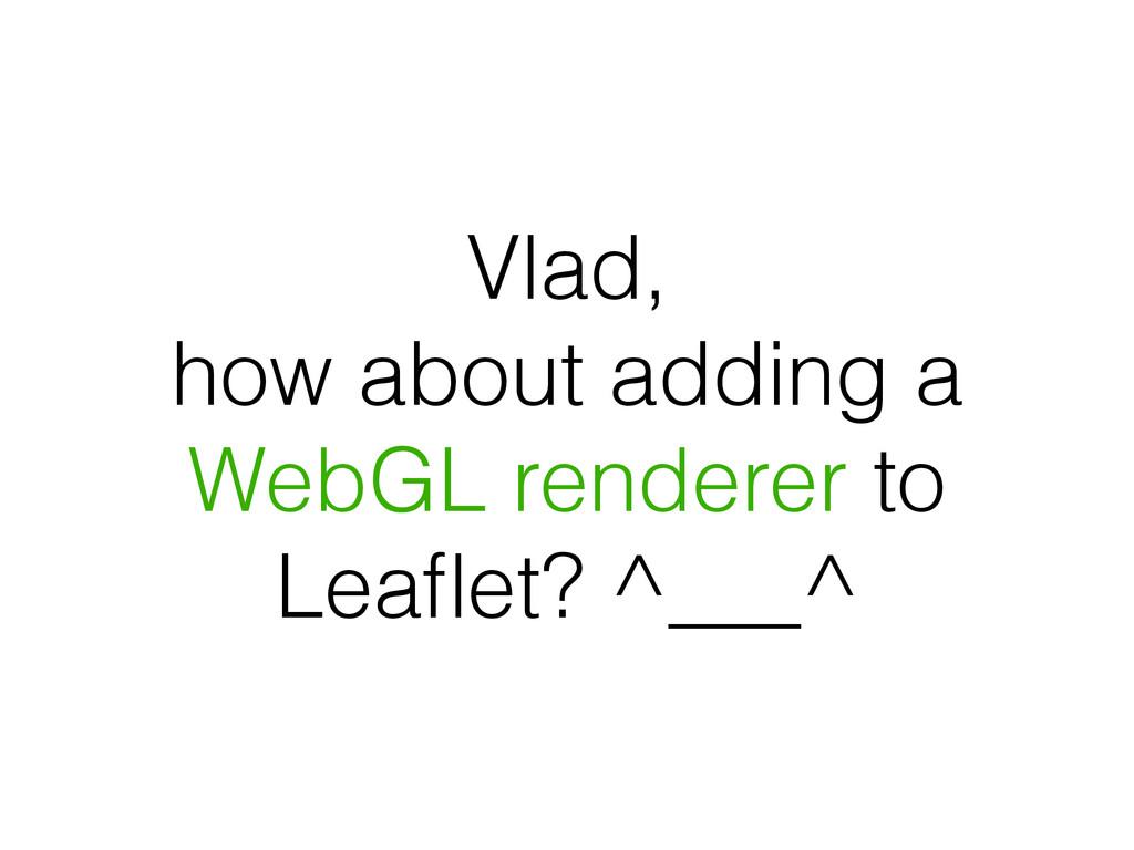 Vlad, how about adding a WebGL renderer to Leafl...