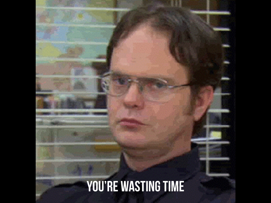 You're wasting time
