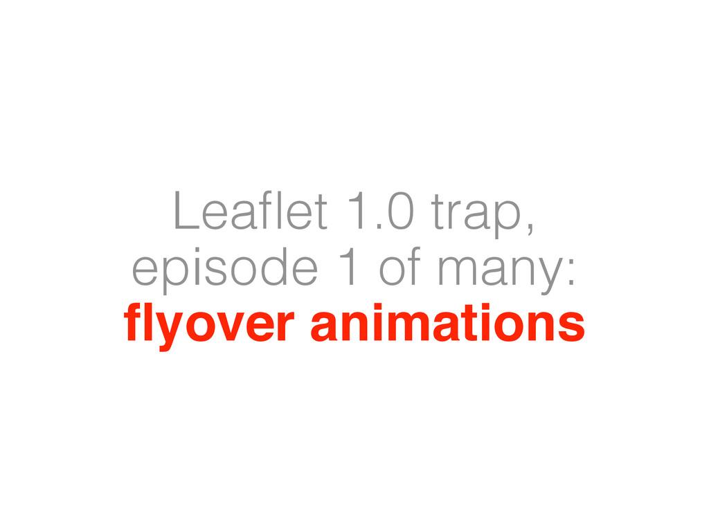 Leaflet 1.0 trap, episode 1 of many: flyover anim...