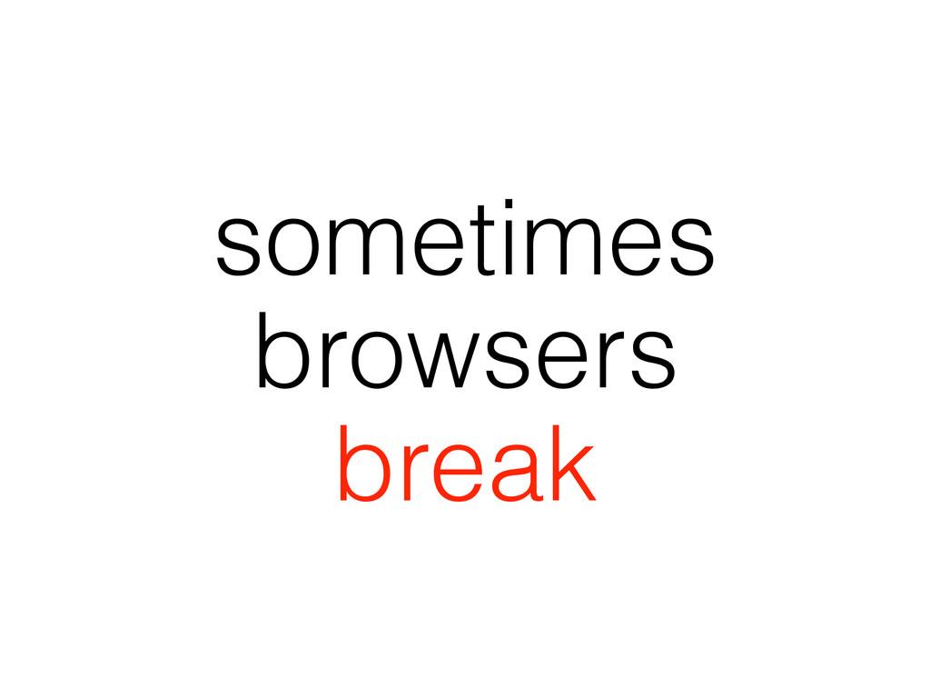 sometimes browsers break