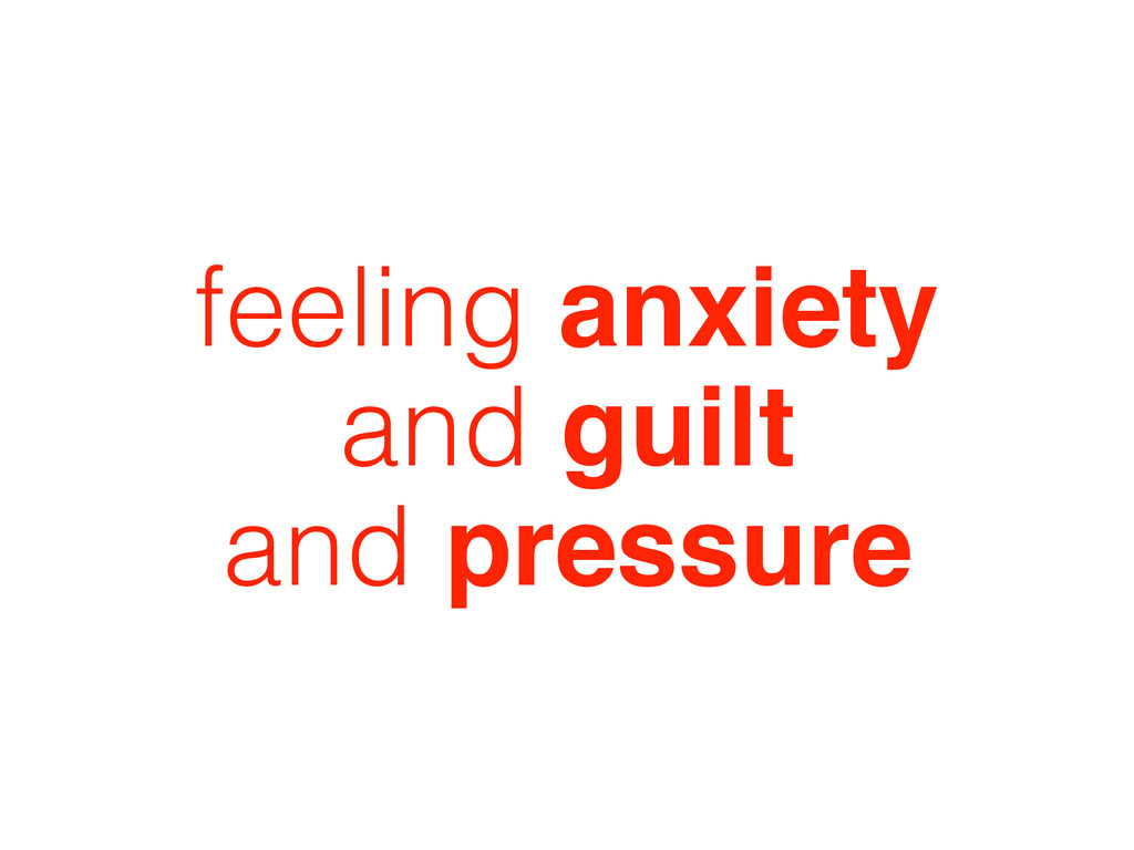 feeling anxiety and guilt and pressure
