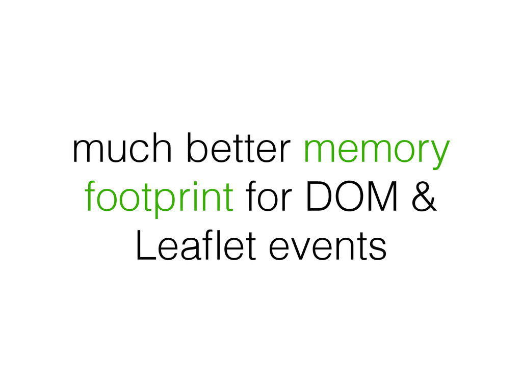 much better memory footprint for DOM & Leaflet e...