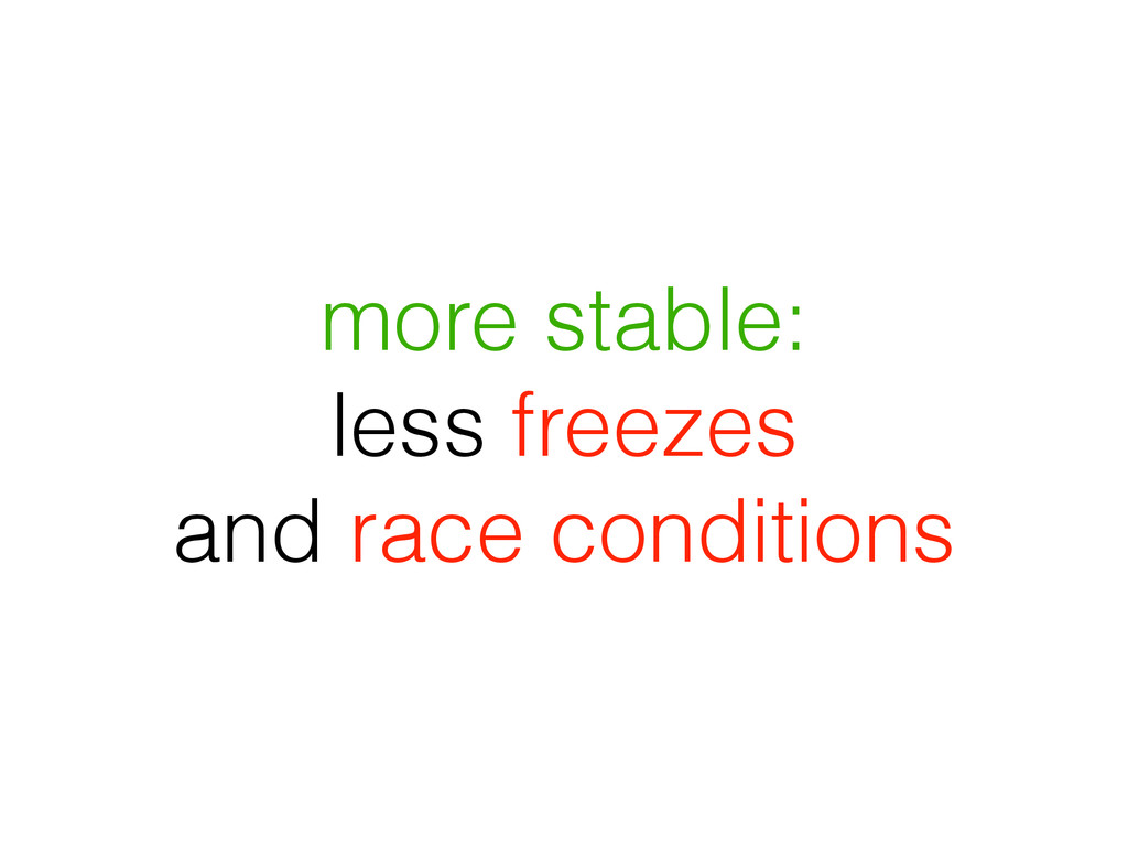 more stable: less freezes and race conditions
