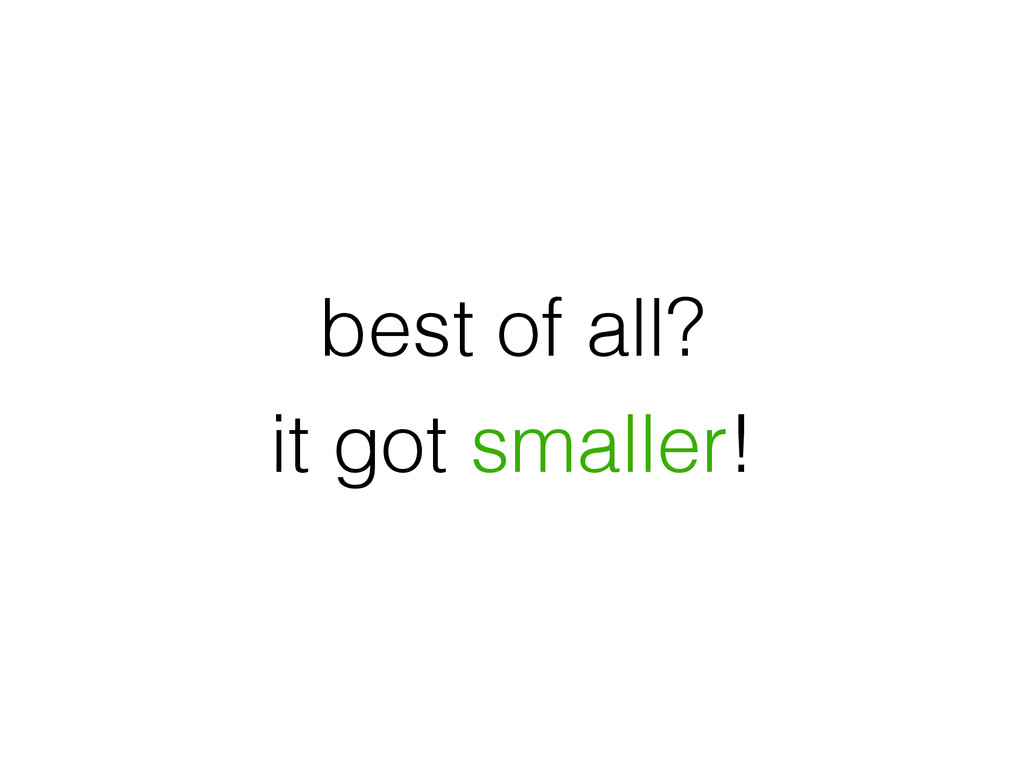 best of all? it got smaller!