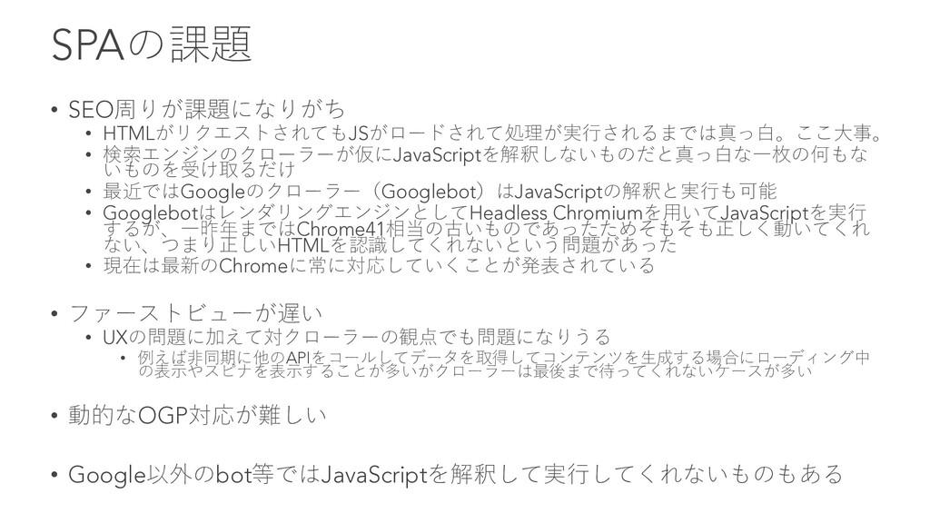 SPAの課題 • SEO周りが課題になりがち • HTMLがリクエストされてもJSがロードされ...