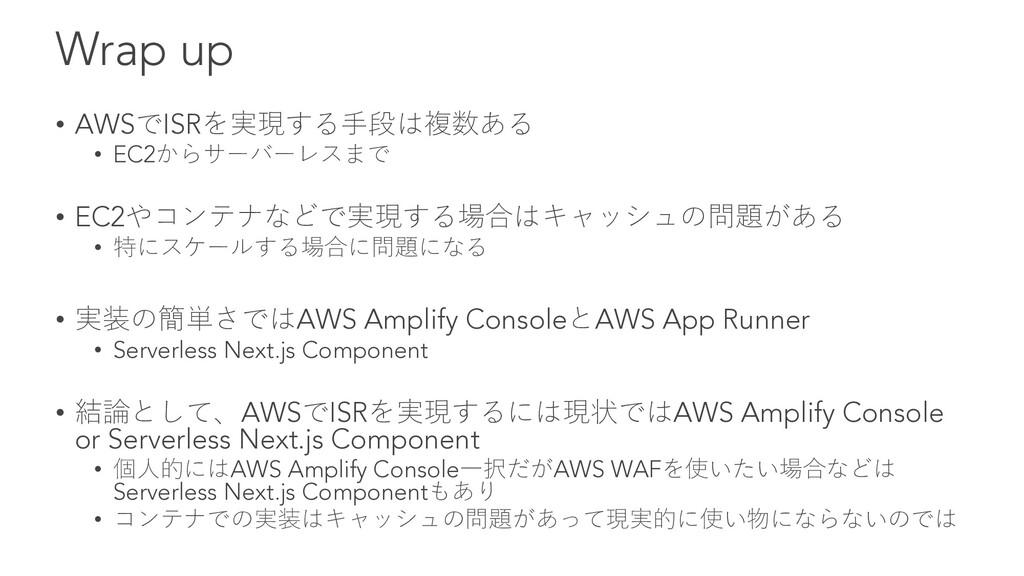 Wrap up • AWSでISRを実現する⼿段は複数ある • EC2からサーバーレスまで •...