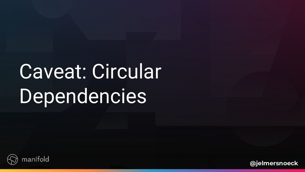 Caveat: Circular Dependencies @jelmersnoeck