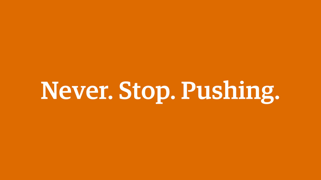 Never. Stop. Pushing.