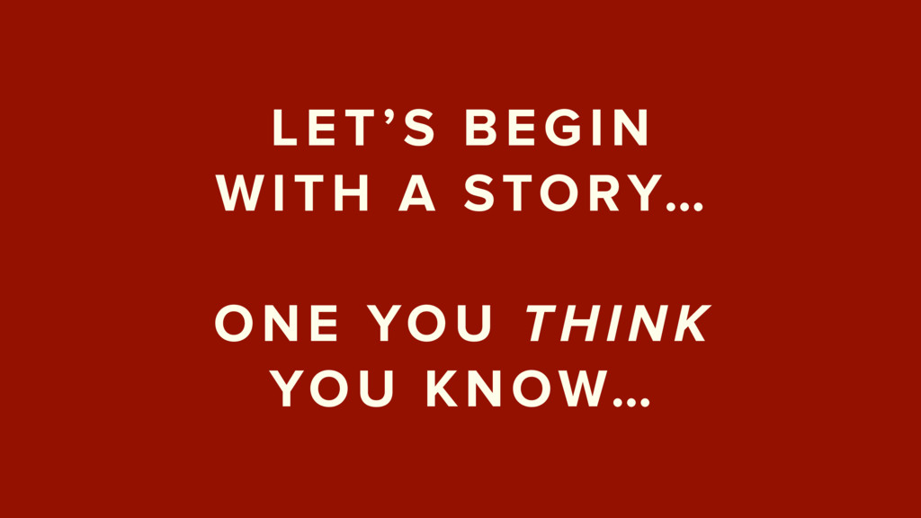 LET'S BEGIN  WITH A STORY…  ONE YOU THINK  Y...
