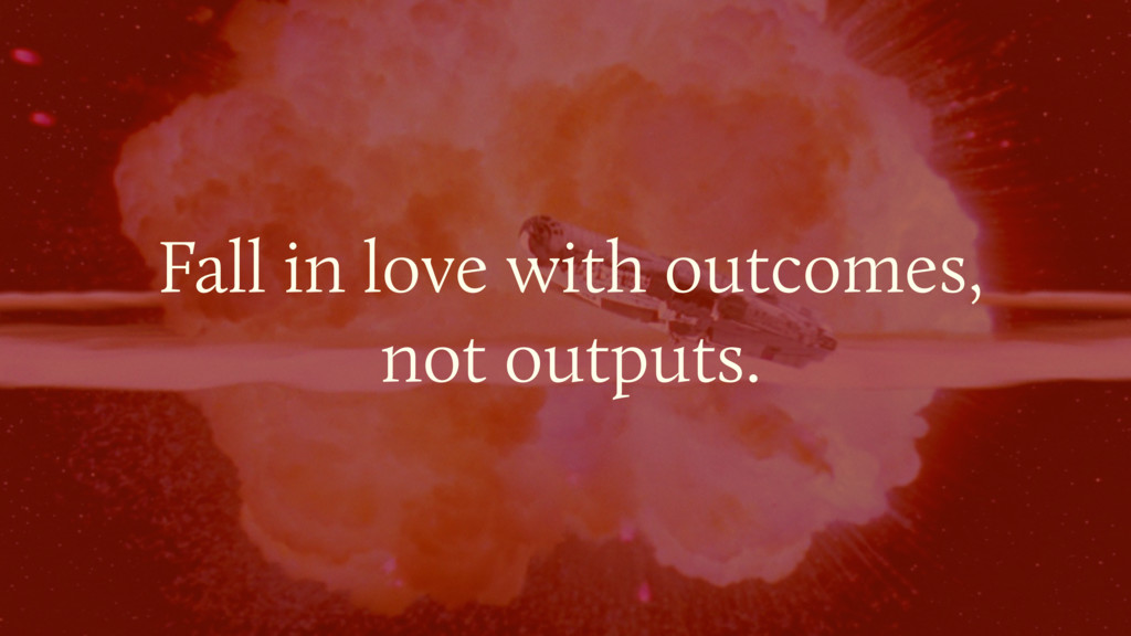 Fall in love with outcomes, not outputs.