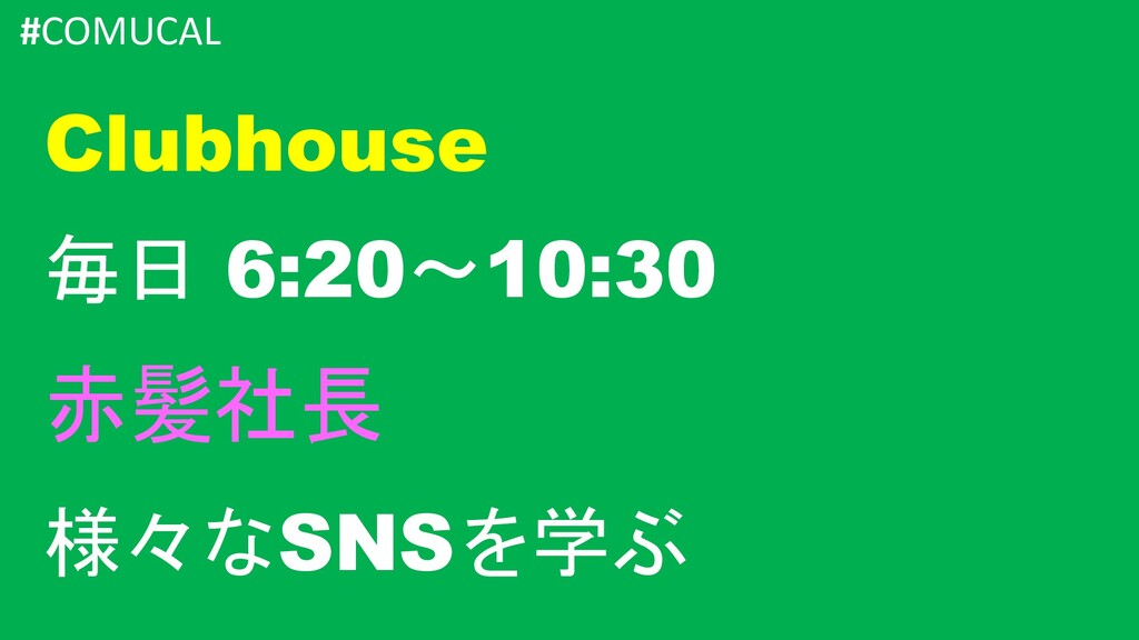 #COMUCAL Clubhouse 毎日 6:20~10:30 赤髪社長 様々なSNSを学ぶ