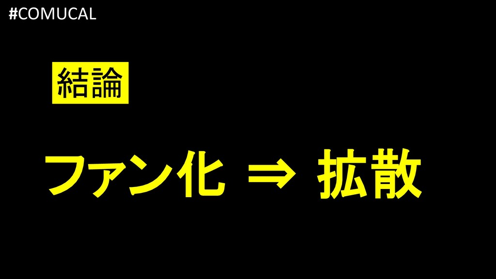 ファン化 ⇒ 拡散 #COMUCAL 結論