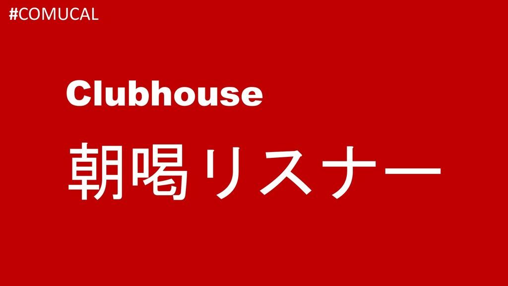 朝喝リスナー Clubhouse #COMUCAL