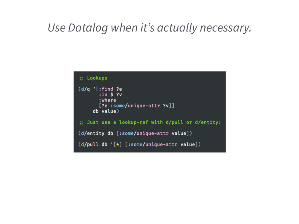 Use Datalog when it's actually necessary.