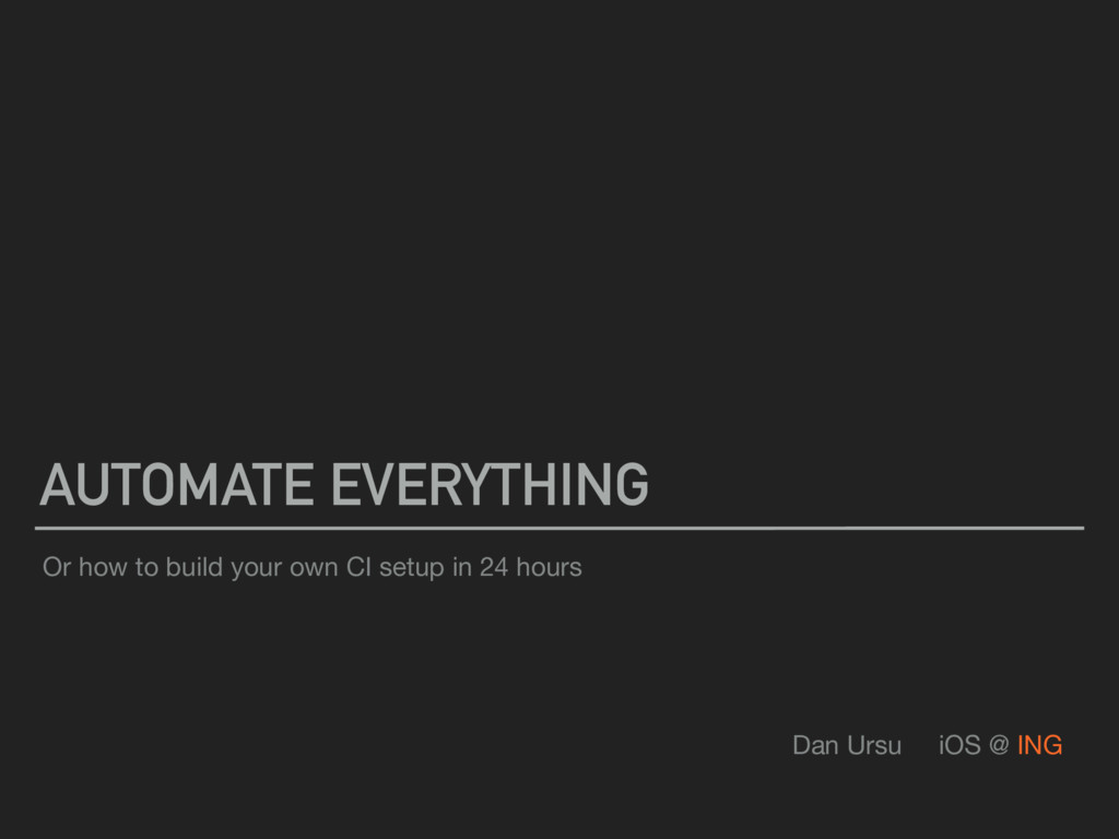 AUTOMATE EVERYTHING Dan Ursu iOS @ ING Or how t...