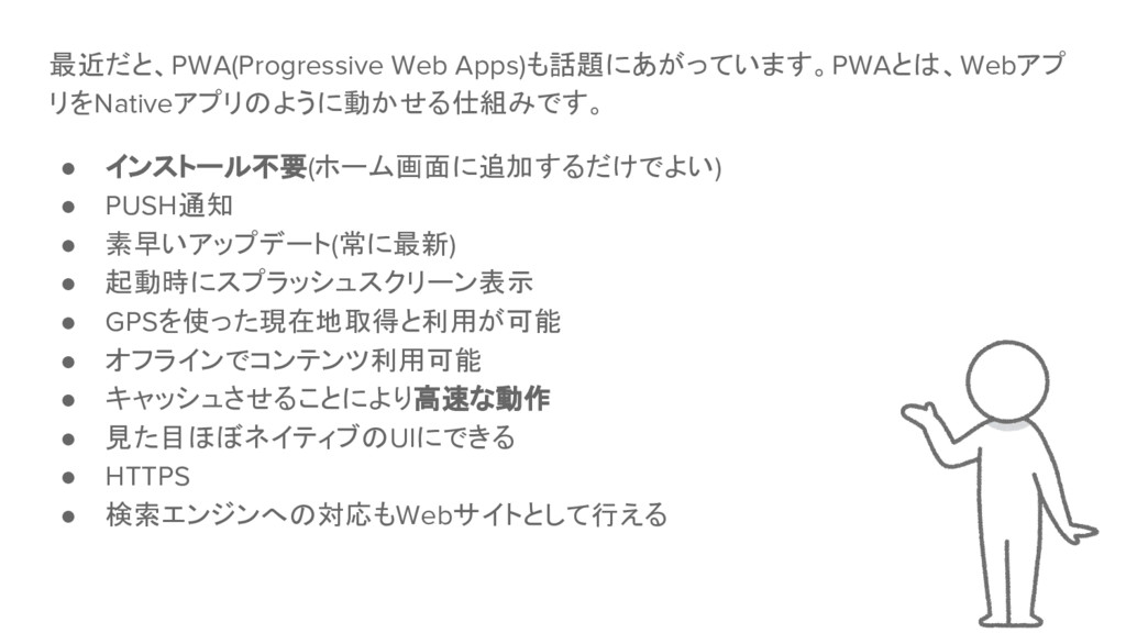 最近だと、PWA(Progressive Web Apps)も話題にあがっています。PWAとは...