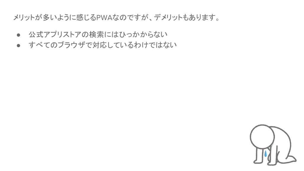 メリットが多いように感じるPWAなのですが、デメリットもあります。 ● 公式アプリストアの検索...