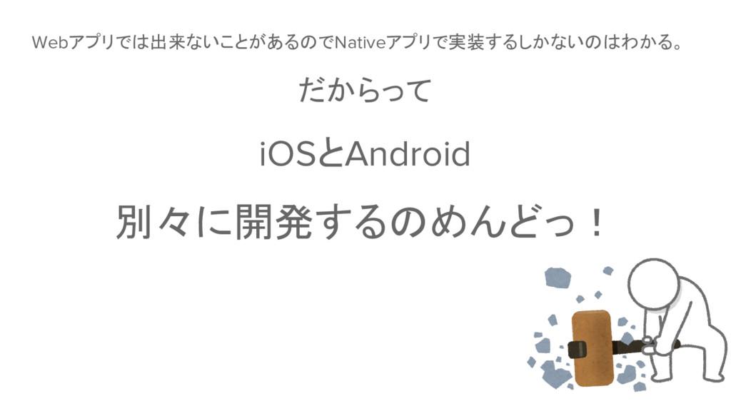 Webアプリでは出来ないことがあるのでNativeアプリで実装するしかないのはわかる。 だから...