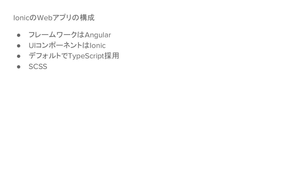 IonicのWebアプリの構成 ● フレームワークはAngular ● UIコンポーネントはI...