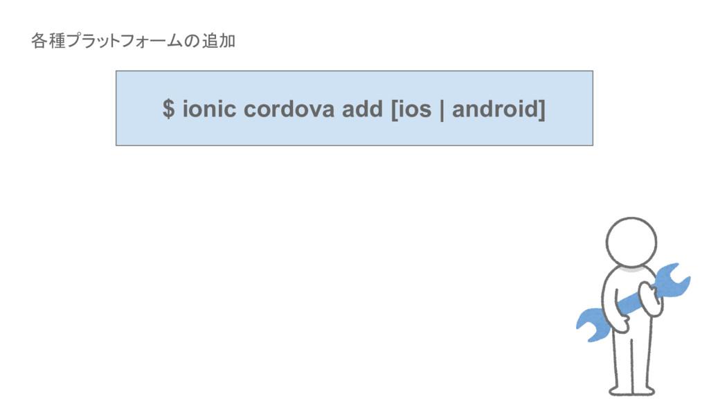 各種プラットフォームの追加 $ ionic cordova add [ios | androi...