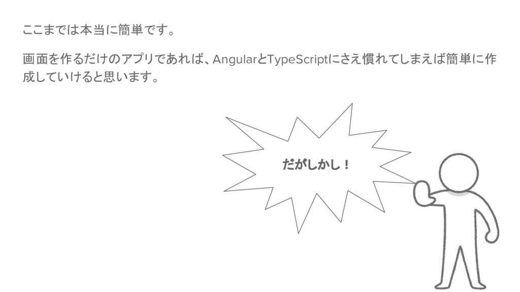 ここまでは本当に簡単です。 画面を作るだけのアプリであれば、AngularとTypeScrip...