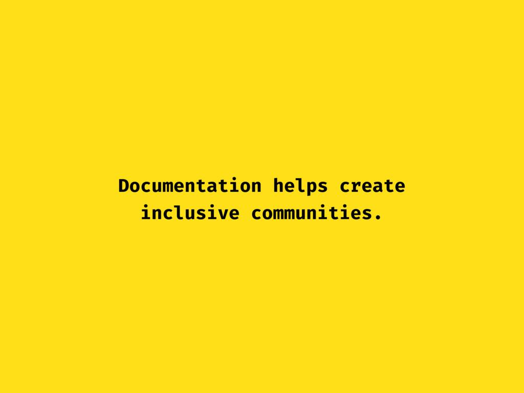 Documentation helps create inclusive communitie...