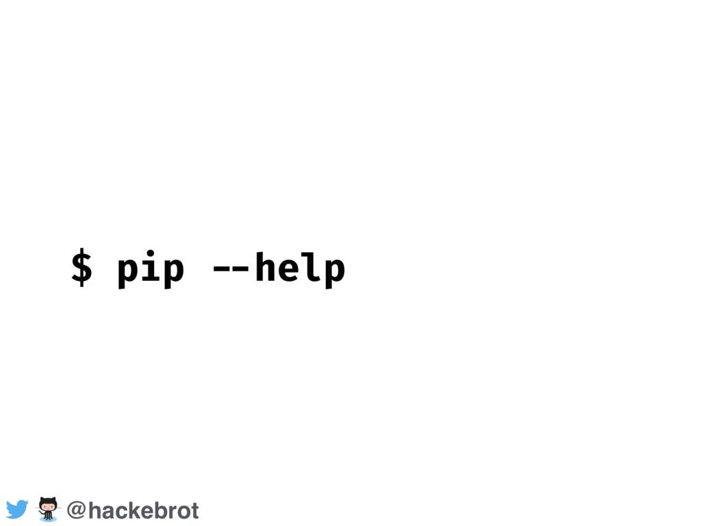 $ pip --help @hackebrot