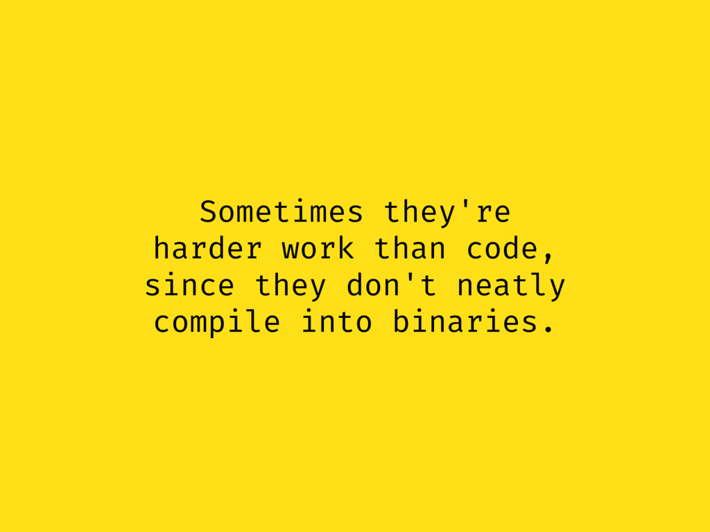 Sometimes they're harder work than code, since ...