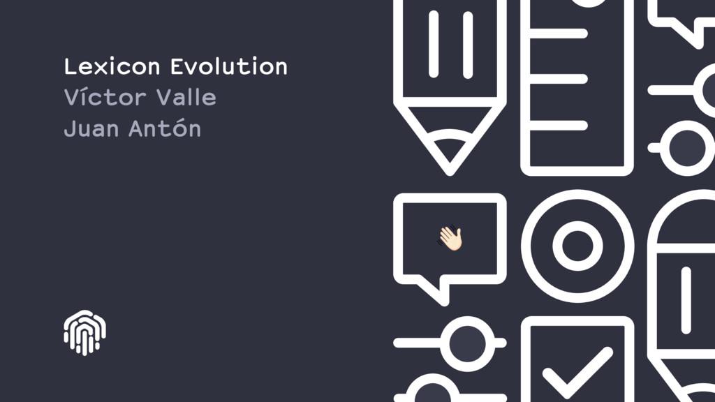 Lexicon Evolution Víctor Valle Juan Antón !