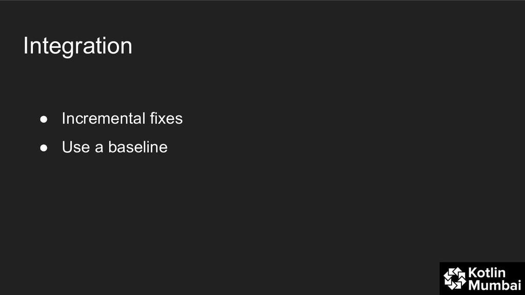 Integration ● Incremental fixes ● Use a baseline