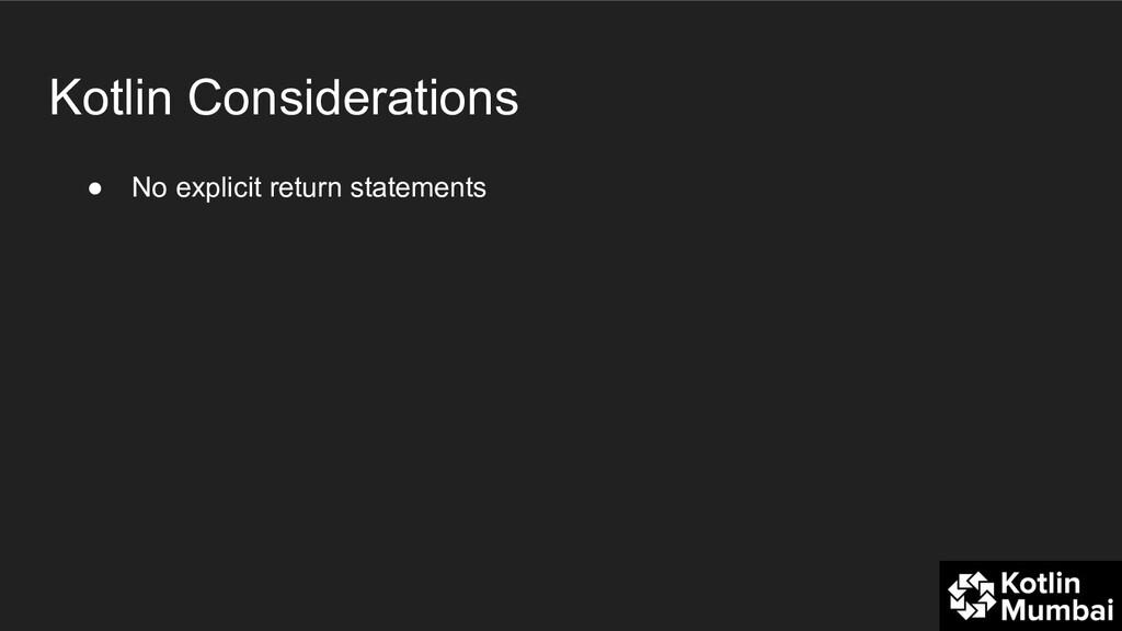 Kotlin Considerations ● No explicit return stat...