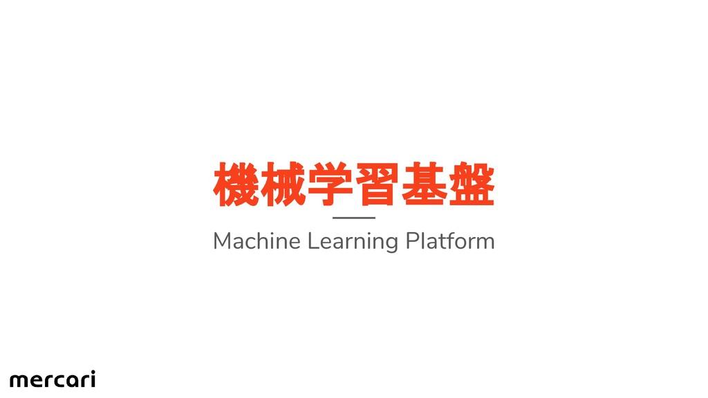 機械学習基盤 Machine Learning Platform