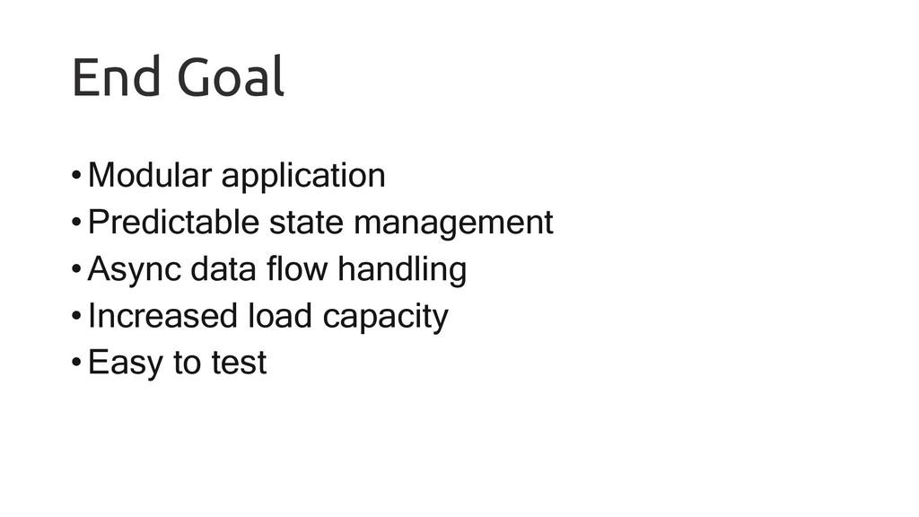 End Goal •Modular application •Predictable stat...