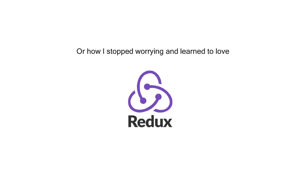 Or how I stopped worrying and learned to love