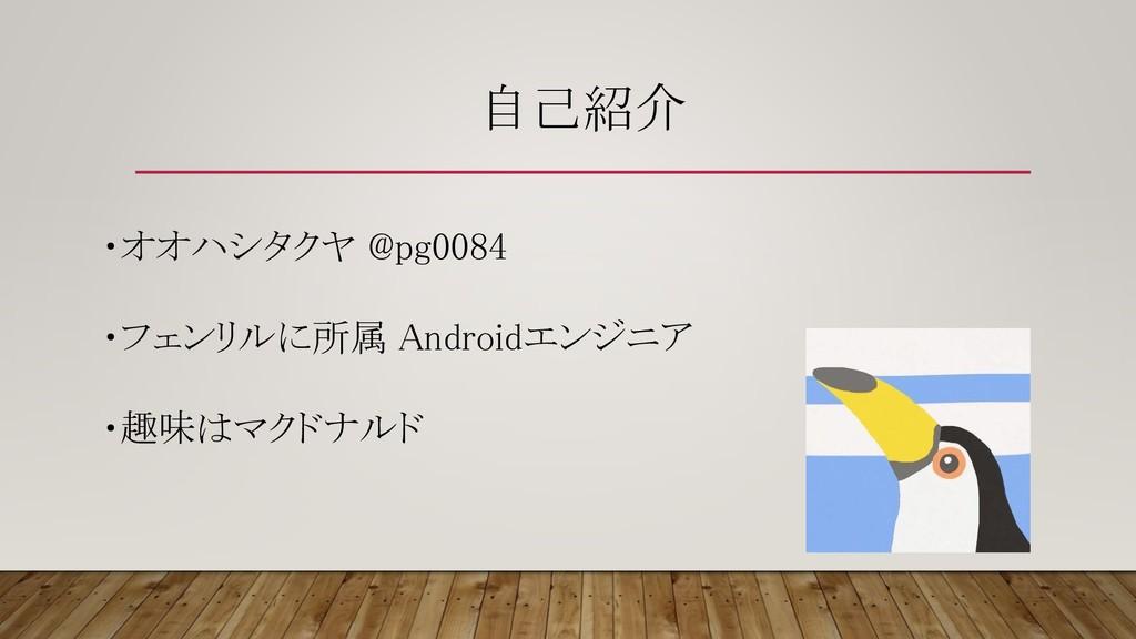 自己紹介 ・オオハシタクヤ @pg0084 ・フェンリルに所属 Androidエンジニア ・趣...