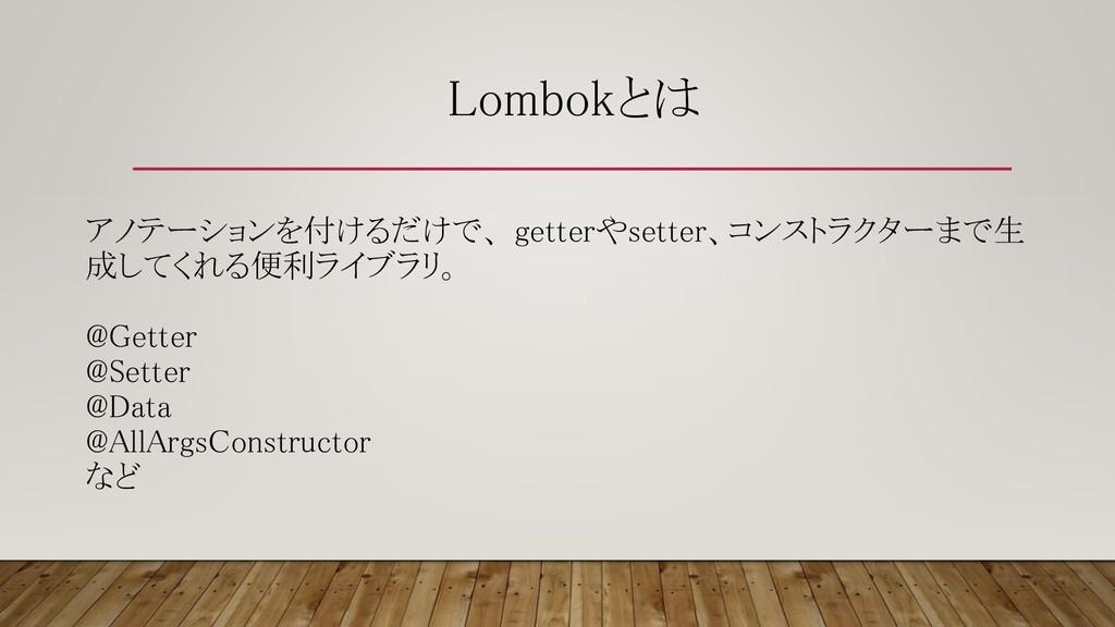 Lombokとは アノテーションを付けるだけで、 getterやsetter、コンストラクター...