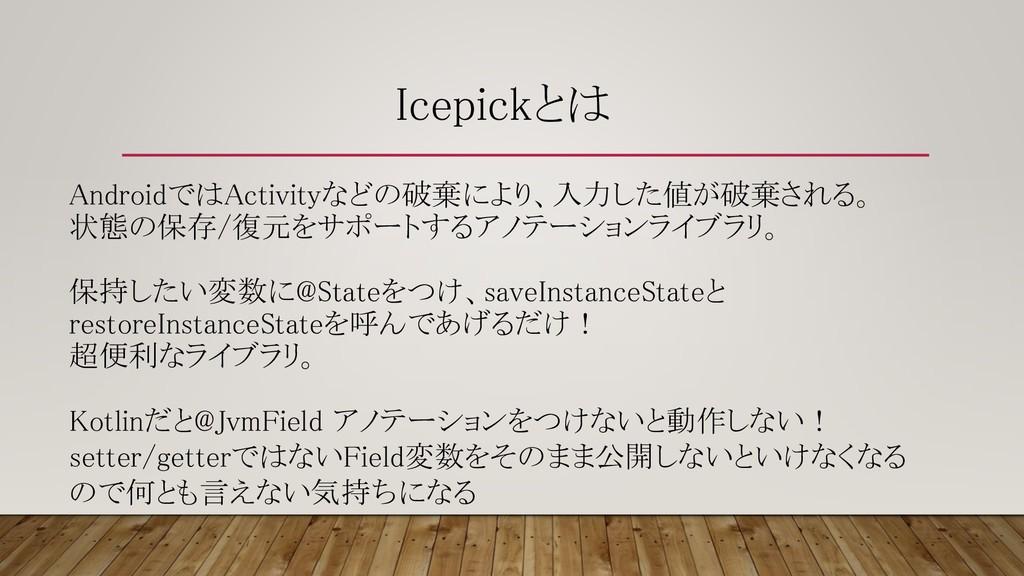 Icepickとは AndroidではActivityなどの破棄により、入力した値が破棄される...