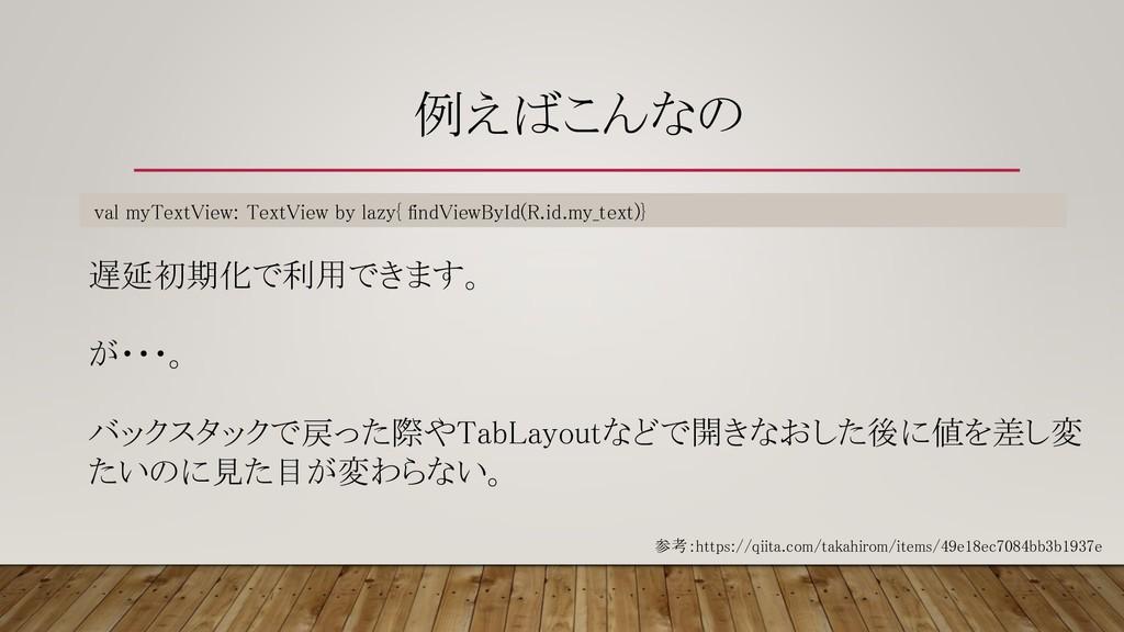 例えばこんなの val myTextView: TextView by lazy{ findV...