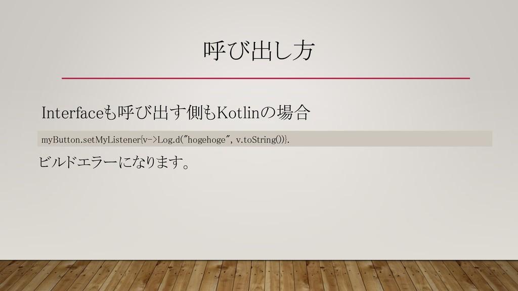 呼び出し方 Interfaceも呼び出す側もKotlinの場合 myButton.setMyL...