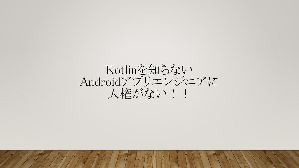 Kotlinを知らない Androidアプリエンジニアに 人権がない!!