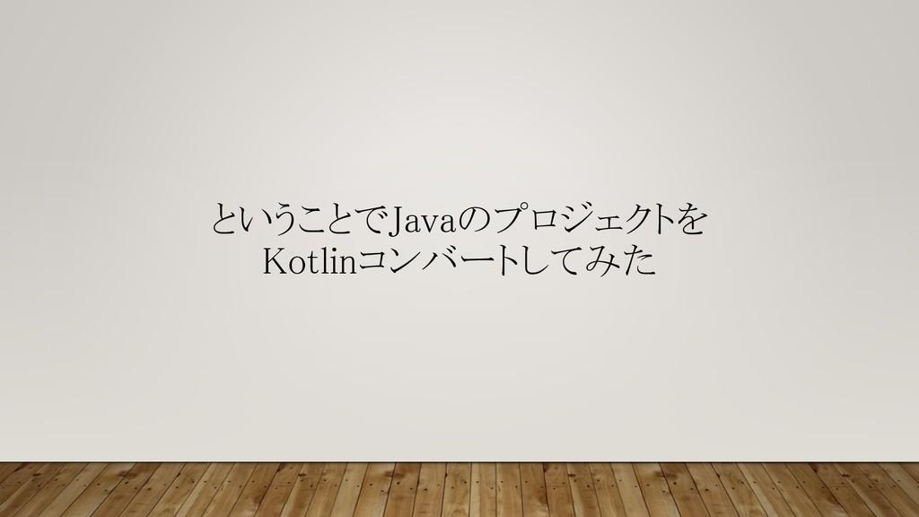 ということでJavaのプロジェクトを Kotlinコンバートしてみた