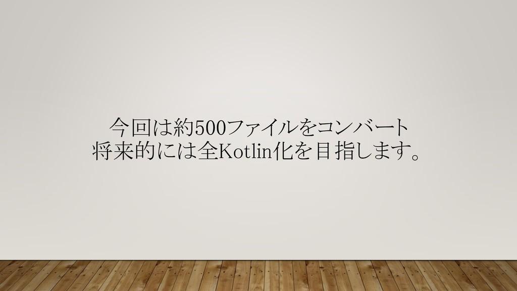 今回は約500ファイルをコンバート 将来的には全Kotlin化を目指します。