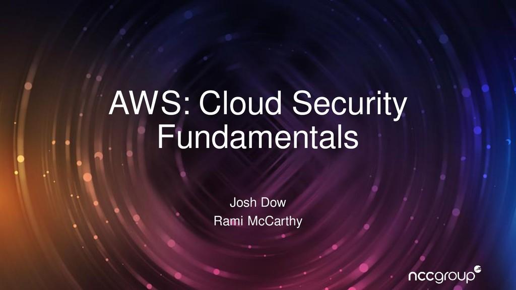 AWS: Cloud Security Fundamentals Josh Dow Rami ...