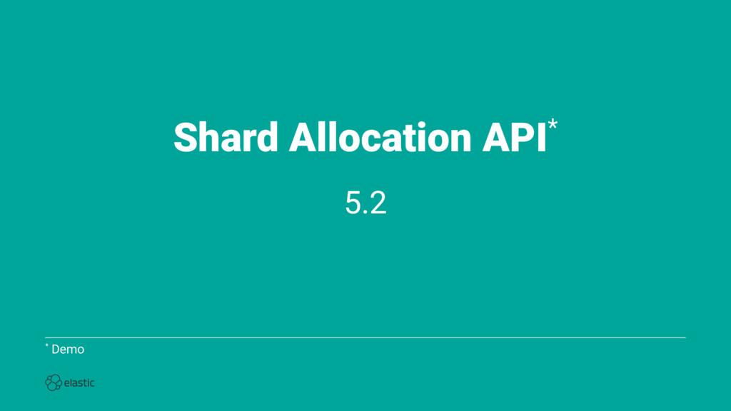 Shard Allocation API* 5.2 * Demo