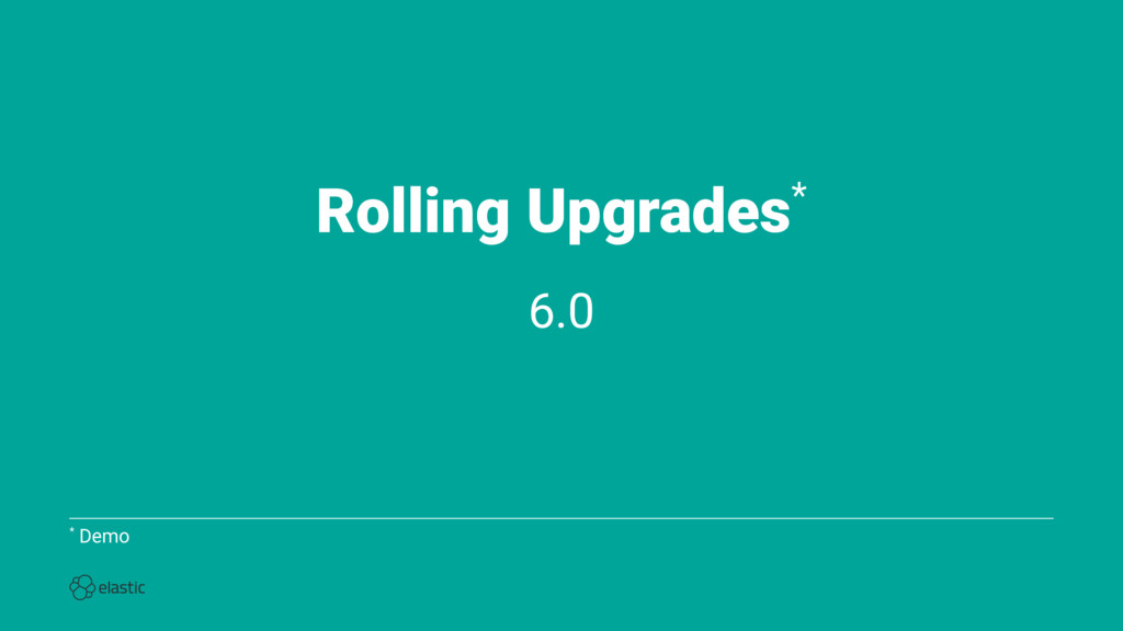 Rolling Upgrades* 6.0 * Demo
