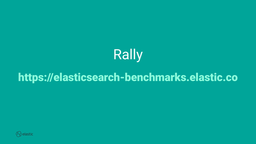 Rally https://elasticsearch-benchmarks.elastic....
